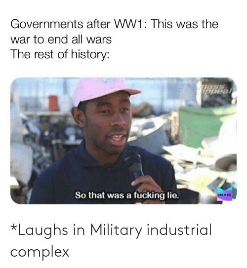 Complex, History, and Military: *Laughs in Military industrial complex