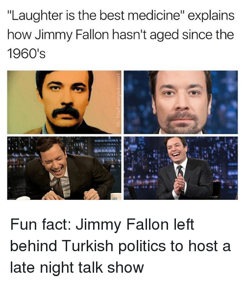 "Facts, Jimmy Fallon, and Politics: ""Laughter is the best medicine"" explains  how Jimmy Fallon hasn't aged since the  1960's  LATE Fun fact: Jimmy Fallon left behind Turkish politics to host a late night talk show"