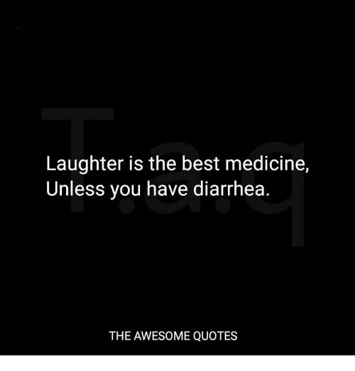 Laughter Is The Best Medicine Unless You Have Diarrhea The Awesome