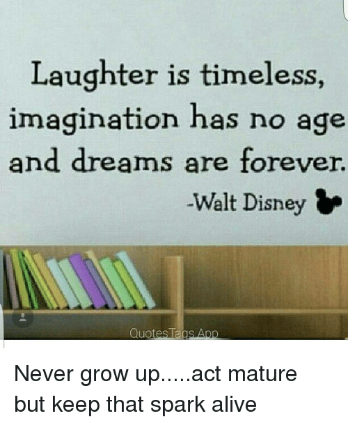 Laughter Is Timeless Imagination Has No Age And Dreams Are Forever