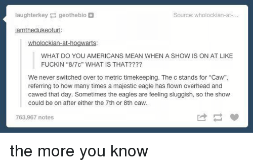 """How Many Times, Memes, and The More You Know: laughterkey geothebio  Source: wholockian-at  iamthedukeofurl:  wholockian-at-hogwarts  WHAT DO YOU AMERICANS MEAN WHEN A SHOW IS ON AT LIKE  FUCKIN """"8/7c"""" WHAT IS THAT?  We never switched over to metric timekeeping. The c stands for """"Caw"""",  referring to how many times a majestic eagle has flown overhead and  cawed that day. Sometimes the eagles are feeling sluggish, so the show  could be on after either the 7th or 8th Caw.  763,967 notes the more you know"""