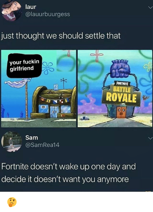 Memes, Girlfriend, and Thought: laur  @lauurbuurgess  just thought we should settle that  your fuckin  girlfriend  FORTNITE  BATTLE  ROYALE  olo  Sam  @SamRea14  Fortnite doesn't wake up one day and  decide it doesn't want you anymore 🤔