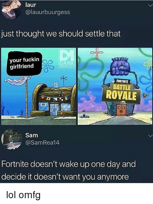 Lol, Memes, and Girlfriend: laur  @lauurbuurgess  just thought we should settle that  your fuckirn  girlfriend  FORTHITE  , BATTLE!  ROYALE  ke  Sam  @SamRea14  Fortnite doesn't wake up one day and  decide it doesn't want you anymore lol omfg