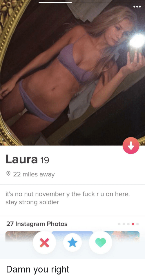 Instagram, Fuck, and Strong: Laura 19  22 miles away  it's no nut november y the fuck r u on here.  stay strong soldier  27 Instagram Photos Damn you right