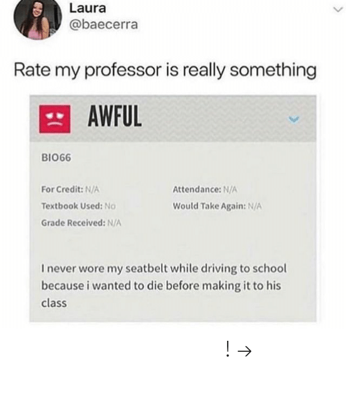 Driving, School, and Pinterest: Laura  @baecerra  Rate my professor is really something  AWFUL  BIO66  For Credit: N/A  Textbook Used: No  Grade Received: N/A  Attendance: N/A  Would Take Again: N/A  I never wore my seatbelt while driving to school  because i wanted to die before making it to his  class 𝘍𝘰𝘭𝘭𝘰𝘸 𝘮𝘺 𝘗𝘪𝘯𝘵𝘦𝘳𝘦𝘴𝘵! → 𝘤𝘩𝘦𝘳𝘳𝘺𝘩𝘢𝘪𝘳𝘦𝘥