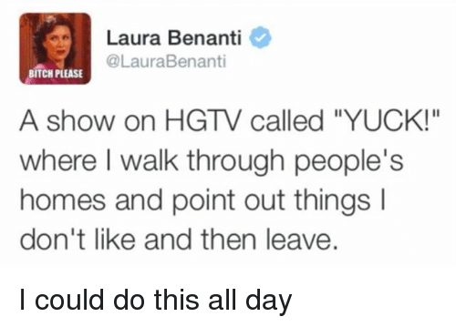 "Bitch, Hgtv, and Girl Memes: Laura Benanti  @LauraBenanti  BITCH PLEASE  A show on HGTV called ""YUCK!""  where I walk through people""s  homes and point out things l  don't like and then leave. I could do this all day"