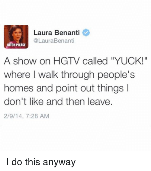 "Bitch, Hgtv, and Girl Memes: Laura Benanti  @LauraBenanti  BITCH PLEASE  A  show on HGTV called ""YUCK!""  where  I walk through people's  homes and point out things I  don't like and then leave.  2/9/14, 7:28 AM I do this anyway"