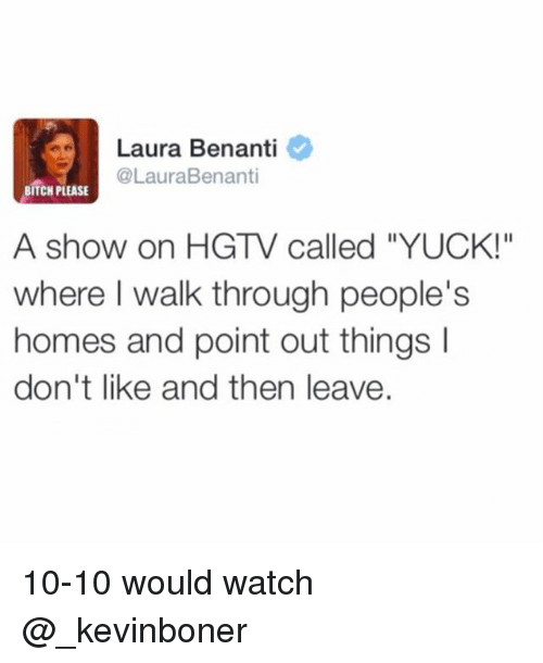 "Bitch, Funny, and Meme: Laura Benanti  @LauraBenanti  BITCH PLEASE  A show on HGTV called ""YUCK!""  where I walk through people's  homes and point out things I  don't like and then leave. 10-10 would watch @_kevinboner"