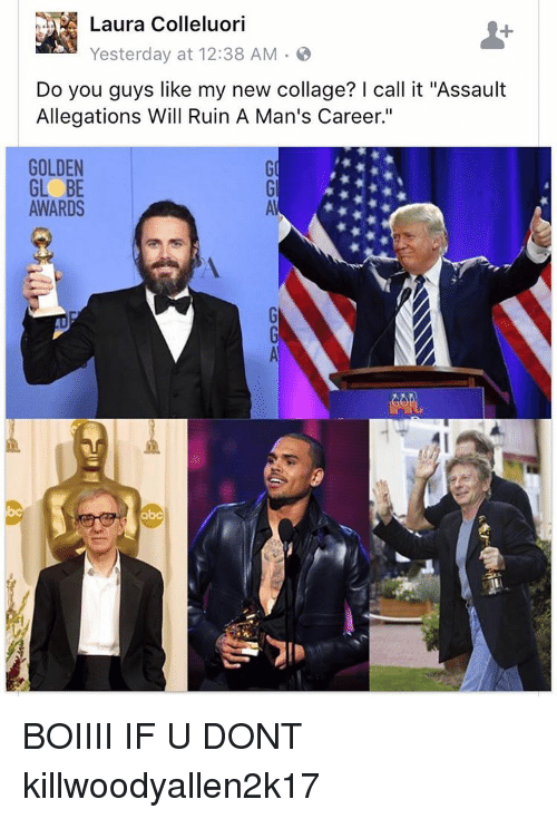 """Memes, Collage, and 🤖: Laura Colleluori  Yesterday at 12:38 AM  Do you guys like my new collage? call it """"Assault  Allegations Will Ruin A Man's Career.""""  GOLDEN  AWARDS BOIIII IF U DONT killwoodyallen2k17"""