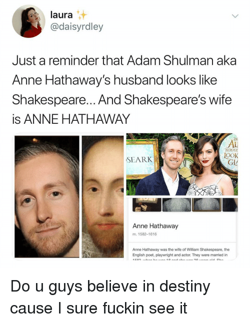 Destiny, Shakespeare, and Anne Hathaway: laura  @daisyrdley  Just a reminder that Adam Shulman aka  Anne Hathaway's husband looks like  Shakespeare... And Shakespeare's wifee  is ANNE HATHAWAY  Di  AL  TIROU  OOK  SEARK  GL  Anne Hathaway  m. 1582-1616  Anne Hathaway was the wife of William Shakespeare, the  English poet, playwright and actor. They were married in Do u guys believe in destiny cause I sure fuckin see it