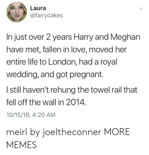 Dank, Life, and Love: Laura  @fairycakes  In just over 2 years Harry and Meghan  have met, fallen in love, moved her  entire life to London, had a royal  wedding, and got pregnant.  I still haven't rehung the towel rail that  fell off the wall in 2014.  10/15/18, 4:20 AM meirl by joeltheconner MORE MEMES