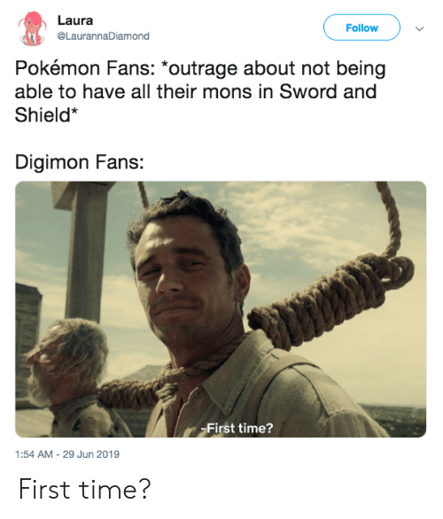 Pokemon, Time, and Digimon: Laura  Follow  @LaurannaDiamond  Pokémon Fans: *outrage about not being  able to have all their mons in Sword and  Shield*  Digimon Fans:  First time?  1:54 AM -29 Jun 2019 First time?