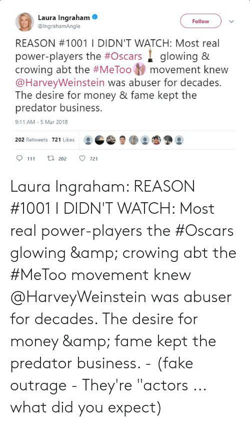 """9/11, Fake, and Money: Laura Ingraham  Follow  @lngrahamAngle  REASON #10011 DIDN'T WATCH: Most real  power-players the #Oscars glowing &  crowing abt the #MeToot) movement knew  @HarveyWeinstein was abuser for decades.  The desire for money & fame kept the  predator business.  9:11 AM -5 Mar 2018  202 Retweets 721 Likes  9111 202 ㅇ721 Laura Ingraham: REASON #1001 I DIDN'T WATCH: Most real power-players the #Oscars glowing & crowing abt the #MeToo movement knew @HarveyWeinstein was abuser for decades. The desire for money & fame kept the predator business. - (fake outrage - They're """"actors ... what did you expect)"""