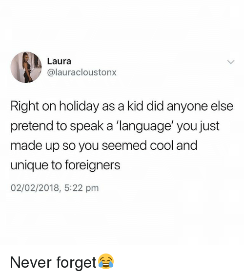 "Cool, British, and Never: Laura  @lauracloustonx  Right on holiday as a kid did anyone else  pretend to speak a ""language' you just  made up so you seemed cool and  unique to foreigners  02/02/2018, 5:22 pm Never forget😂"