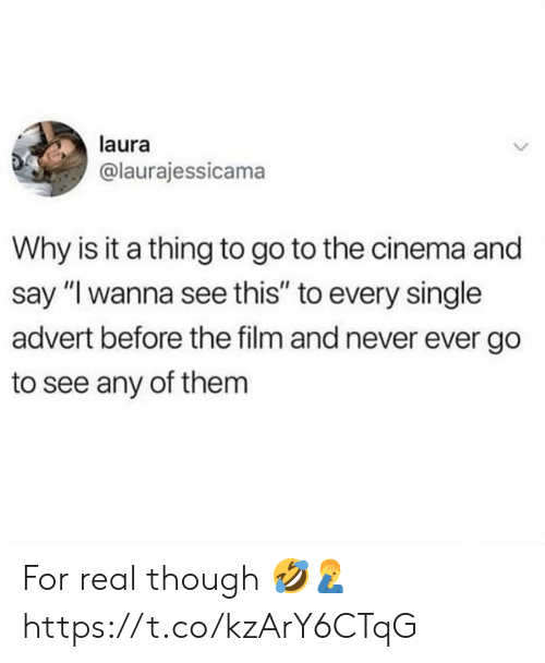 "Film, Never, and Single: laura  @laurajessicama  Why is it a thing to go to the cinema and  say ""I wanna see this"" to every single  advert before the film and never ever go  to see any of them For real though 🤣🤦‍♂️ https://t.co/kzArY6CTqG"
