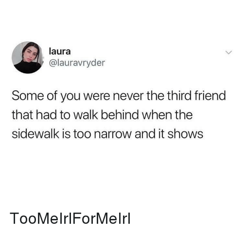 Never, Irl, and Friend: laura  @lauravryder  Some of you were never the third friend  that had to walk behind when the  sidewalk is too narrow and it shows