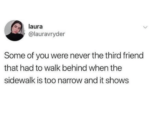 Never, Friend, and You: laura  @lauravryder  Some of you were never the third friend  that had to walk behind when the  sidewalk is too narrow and it shows