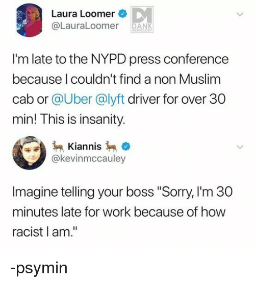 "Dank, Muslim, and Sorry: Laura Loomer  @LauraLoomer DANK  I'm late to the NYPD press conference  because l couldn't find a non Muslim  cab or @Uber @lyft driver for over 30  min! This is insanity.  Kiannis  @kevinmccauley  Imagine telling your boss ""Sorry, I'm 30  minutes late for work because of how  racist l am."" -psymin"