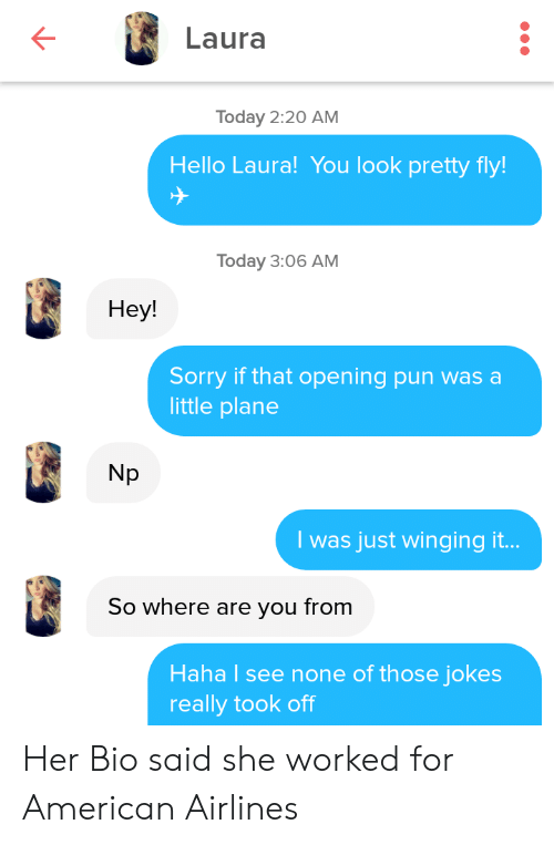 Hello, Sorry, and American: Laura  Today 2:20 AM  Hello Laura! You look pretty fly!  Today 3:06 AM  Нey!  Sorry if that opening pun was a  little plane  Np  I was just winging it...  So where are you from  Haha I see none of those jokes  really took off Her Bio said she worked for American Airlines