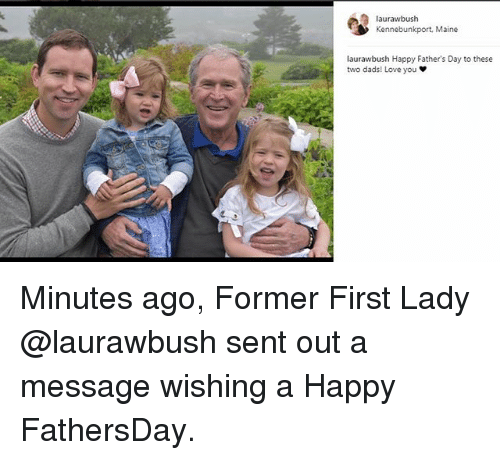 Fathers Day, Love, and Memes: laurawbush  Kennebunkport, Maine  laurawbush Happy Father's Day to these  two dads! Love you Minutes ago, Former First Lady @laurawbush sent out a message wishing a Happy FathersDay.