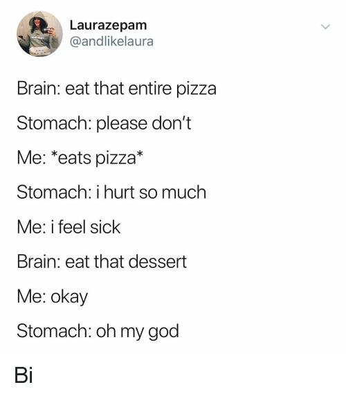 God, Memes, and Oh My God: Laurazepam  @andlikelaura  Brain: eat that entire pizza  Stomach: please don't  Me: *eats pizza*  Stomach: i hurt so much  Me: i feel sick  Brain: eat that dessert  Me: okay  Stomach: oh my god Bi