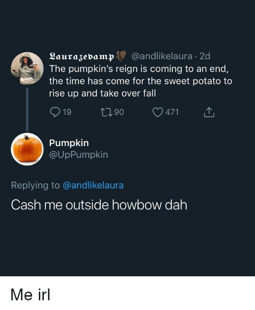 Fall, Potato, and Pumpkin: Laurazevamp Y @andlikelaura 2d  The pumpkin's reign is coming to an end,  the time has come for the sweet potato to  rise up and take over fall  Pumpkin  @UpPumpkin  Replying to @andlikelaura  Cash me outside howbow dah