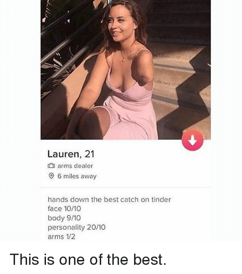 Memes, Tinder, and Best: Lauren, 21  arms dealer  O 6 miles away  hands down the best catch on tinder  face 10/10  body 9/10  personality 20/10  arms 1/2 This is one of the best.