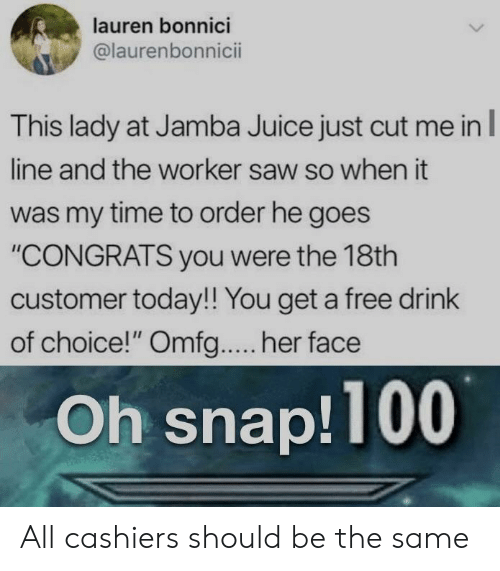 "Juice, Saw, and Free: lauren bonnici  @laurenbonnicii  This lady at Jamba Juice just cut me in  line and the worker saw so when it  was my time to order he goes  ""CONGRATS you were the 18th  customer today!! You get a free drink  of choice!"" Omfg.... her face  Oh snap!100 All cashiers should be the same"