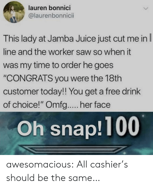 """Juice, Saw, and Tumblr: lauren bonnici  @laurenbonnicii  This lady at Jamba Juice just cut me in  line and the worker saw so when it  was my time to order he goes  """"CONGRATS you were the 18th  customer today!! You get a free drink  of choice!"""" Omfg.... her face  Oh snap!100 awesomacious:  All cashier's should be the same…"""