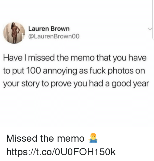Anaconda, Fuck, and Good: Lauren Brown  @LaurenBrown00  Have l missed the memo that you have  to put 100 annoying as fuck photos on  your story to prove you had a good year Missed the memo 🤷♂️ https://t.co/0U0FOH150k
