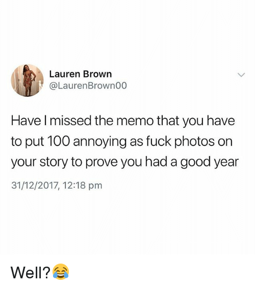 Anaconda, Fuck, and Good: Lauren Brown  @LaurenBrownOG0  Have l missed the memo that you have  to put 100 annoying as fuck photos on  your story to prove you had a good year  31/12/2017, 12:18 pm Well?😂