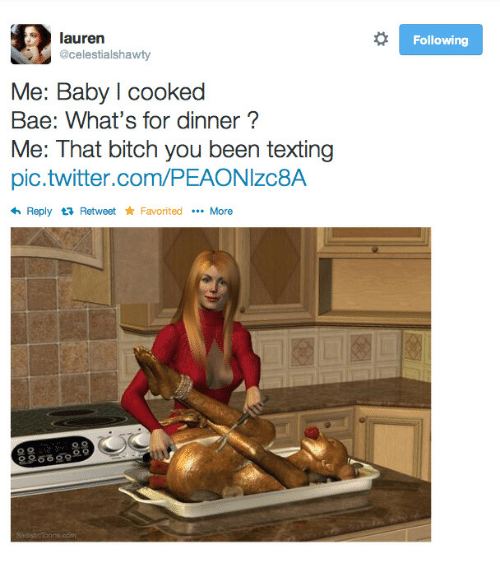 Bae, Bitch, and Texting: lauren  @celestialshawty  Following  Me: Baby l cooked  Bae: What's for dinner?  Me: That bitch you been texting  pic.twitter.com/PEAONIzc8A  Reply t Retweet Favorited More  으으