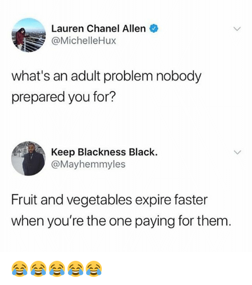 Black, Chanel, and Girl Memes: Lauren Chanel Allen  @MichelleHux  what's an adult problem nobody  prepared you for?  Keep Blackness Black.  @Mayhemmyles  Fruit and vegetables expire faster  when you're the one paying for them 😂😂😂😂😂