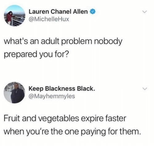 Dank, Black, and Chanel: Lauren Chanel Allen  @MichelleHux  what's an adult problem nobody  prepared you for?  Keep Blackness Black.  @Mayhemmyles  Fruit and vegetables expire faster  when you're the one paying for them.