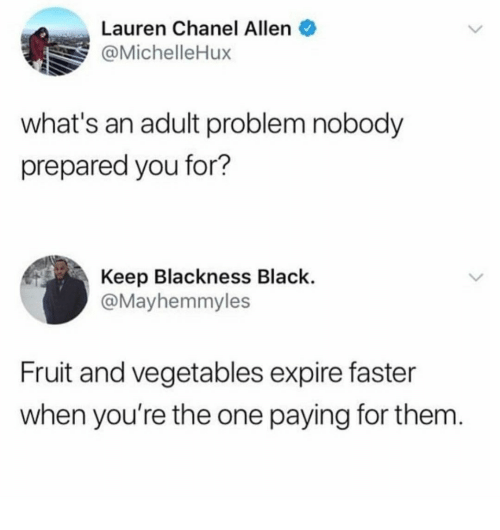 Black, Chanel, and One: Lauren Chanel Allen  @MichelleHux  what's an adult problem nobody  prepared you for?  Keep Blackness Black.  @Mayhemmyles  Fruit and vegetables expire faster  when you're the one paying for them