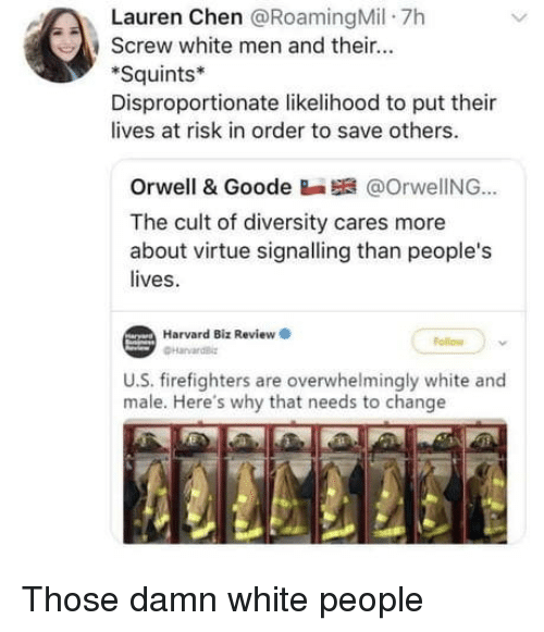 White People, Harvard, and White: Lauren Chen @RoamingMil 7h  , screw white men and their  Squints*  Disproportionate likelihood to put thei  lives at risk in order to save others.  Orwell & Goode Ba @OrwelING..  The cult of diversity cares more  about virt  lives.  tue signalling than people's  Harvard Biz Review  ollow  U.S. firefighters are overwhelmingly white and  male. Here's why that needs to change Those damn white people