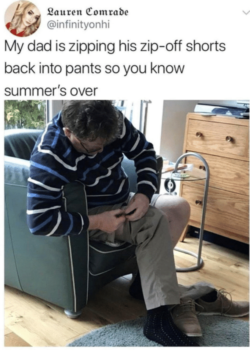 Dad, Back, and You: Lauren Comrade  @infinityonhi  My dad is zipping his zip-off shorts  back into pants so you know  summer's Over