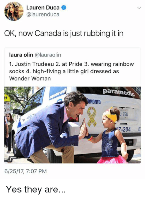 Memes, Canada, and Girl: Lauren Duca  '  Lauren Duca +  @laurenduca  OK, now Canada is just rubbing it in  laura olin @lauraolin  1. Justin Trudeau 2. at Pride 3. wearing rainbow  socks 4. high-fiving a little girl dressed as  Wonder Woman  paramedic  ORONTO  」-264  7-204 E  6/25/17, 7:07 PM Yes they are...