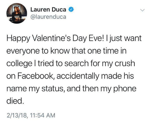 College, Crush, and Dank: Lauren Duca  @laurenduca  Happy Valentine's Day Eve! I just want  everyone to know that one time in  college l tried to search for my crush  on Facebook, accidentally made his  name my status, and then my phone  died  2/13/18, 11:54 AM
