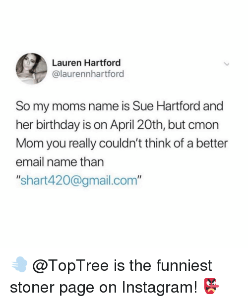 """Birthday, Instagram, and Memes: Lauren Hartford  @laurennhartford  So my moms name is Sue Hartford and  her birthday is on April 20th, but cmon  Mom you really couldn't think of a better  email name than  """"shart420@gmail.com"""" 💨 @TopTree is the funniest stoner page on Instagram! 👺"""