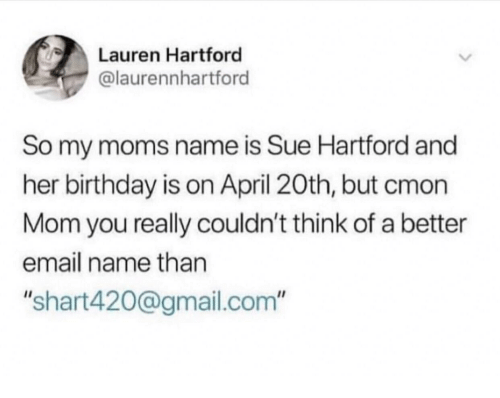 """Birthday, Moms, and Email: Lauren Hartford  @laurennhartford  So my moms name is Sue Hartford and  her birthday is on April 20th, but cmon  Mom you really couldn't think of a better  email name than  """"shart420@gmail.com"""""""