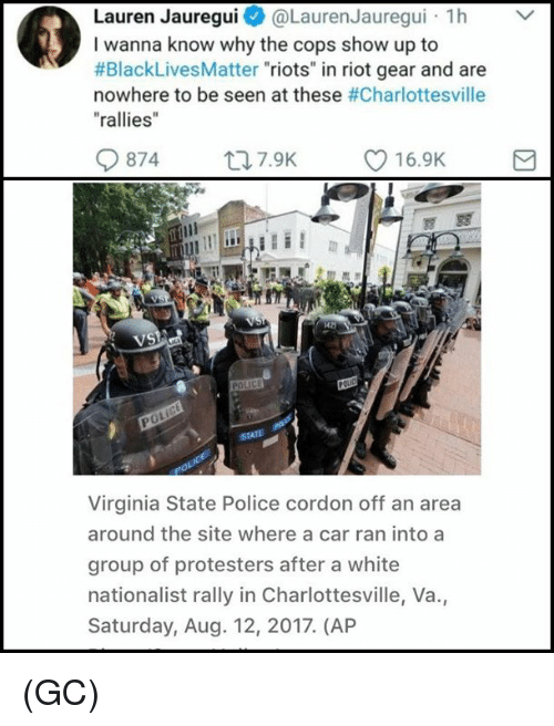 "Black Lives Matter, Memes, and Police: Lauren Jauregui@Lauren Jauregui h  I wanna know why the cops show up to  #BlackLivesMatter ""riots"" in riot gear and are  nowhere to be seen at these #Charlottesville  ""rallies  0874  ロ7.9K  216.9K  di  VS  0  Virginia State Police cordon off an area  around the site where a car ran into a  group of protesters after a white  nationalist rally in Charlottesville, Va.,  Saturday, Aug. 12, 2017. (AP (GC)"