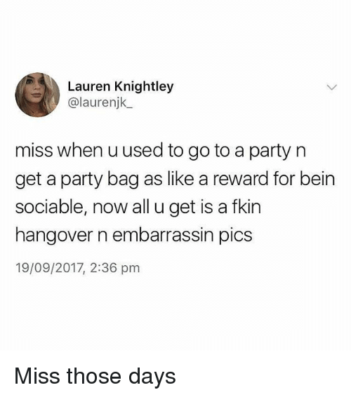 Memes, Party, and Hangover: Lauren Knightley  @laurenjk.  miss when u used to go to a party n  get a party bag as like a reward for bein  sociable, now all u get is a fkin  hangover n embarrassin pics  19/09/2017, 2:36 pm Miss those days