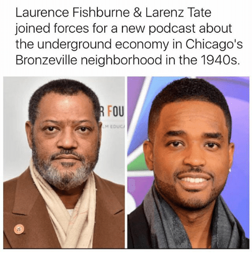 Larenz Tate, Memes, and 🤖: Laurence Fishburne & Larenz Tate  joined forces for a new podcast about  the underground economy in Chicago's  Bronzeville neighborhood in the 1940s.  OU