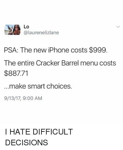 Iphone, Memes, and New Iphone: @laurenelizlane  PSA: The new iPhone costs $999.  The entire Cracker Barrel menu costs  $887.71  make smart choices.  9/13/17, 9:00 AM I HATE DIFFICULT DECISIONS