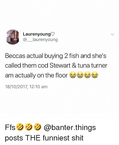 Shit, Fish, and British: Laurenyoung  @laurenyoung  Beccas actual buying 2 fish and she's  called them cod Stewart & tuna turner  am actually on the floor GDGD⑥  18/10/2017, 12:10 am Ffs🤣🤣🤣 @banter.things posts THE funniest shit