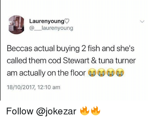 Memes, Fish, and 🤖: Laurenyoung  @laurenyoung  Beccas actual buying 2 fish and she's  called them cod Stewart & tuna turner  am actually on the floor  18/10/2017, 12:10 am Follow @jokezar 🔥🔥