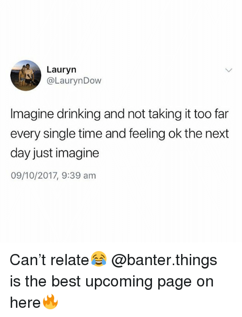 Drinking, Best, and Time: Lauryn  @LaurynDow  Imagine drinking and not taking it too far  every single time and feeling ok the next  day just imagine  09/10/2017, 9:39 anm Can't relate😂 @banter.things is the best upcoming page on here🔥