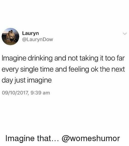 Drinking, Memes, and Time: Lauryn  @LaurynDow  Imagine drinking and not taking it too far  every single time and feeling ok the next  day just imagine  09/10/2017, 9:39 am Imagine that… @womeshumor