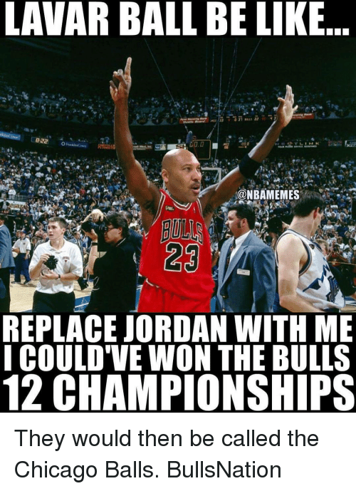 Memes, 🤖, and Ball: LAVAR BALL BE LIKE  LD.D  Ca NBAMEMES  23  REPLACE JORDAN WITH ME  I COULD'VE WON THE BULLS  12 CHAMPIONSHIPS They would then be called the Chicago Balls. BullsNation